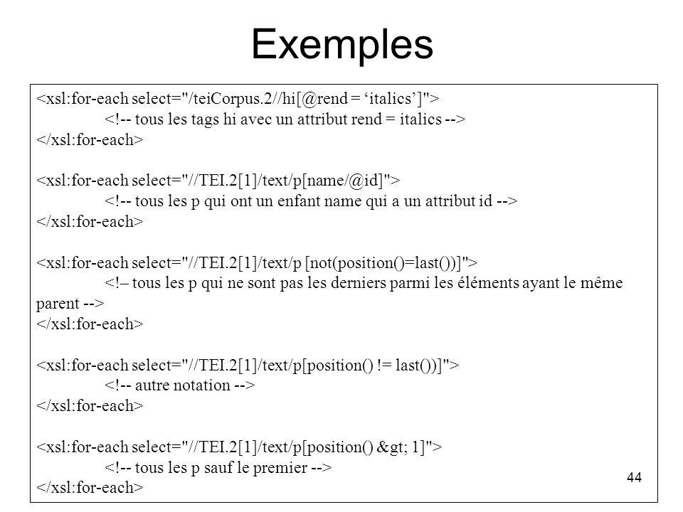 Exemples <xsl:for-each select= /teiCorpus.2//hi[@rend = 'italics'] > <!-- tous les tags hi avec un attribut rend = italics -->